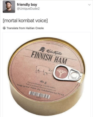 Dank, Energy, and Memes: friendly boy  @UniqueDude2  [mortal kombat voice]  Translate from Haitian Creole  FINNISH HAM  182 g  Energy,97 kal Prolein #x Carbohydrates yg Fah4 meirl by ub4002 MORE MEMES