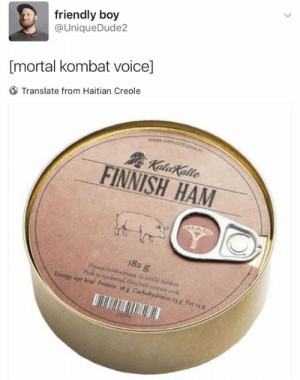 "Dank, Energy, and Memes: friendly boy  @UniqueDude2  [mortal kombat voice]  Translate from Haitian Creole  www.vaLA  KalaKalle  FINNISH HAM  182 g  Pona unoressa Essall  Pork in y Oees'not cntain cok  Energy a9y koal Protein 18g Carhohydrales as g Fat s4 g  330 ""Get over here!"" by weeb55487 FOLLOW 4 MORE MEMES."