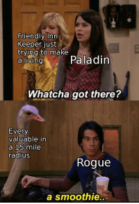 Whatcha: Friendly Inn  Keeper just  trying to make  aivingPaladin  Whatcha got there?  Every  valuable in  a 15 mile  radius  Rogue  a smoothie..