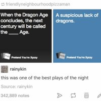 Cards Against Humanity, Love, and Memes: friendly neighbourhoodpizzaman  When the Dragon Age  A suspicious lack of  concludes, the next  dragons.  century will be called  the  Age.  Pretend You'rexyzzy  rainykin  this was one of the best plays of the night  Source: rainykin  342,889 notes I love cards against humanity oh my lord @idiosyncrat