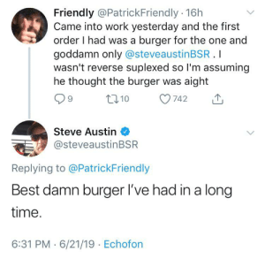 A stunning review: Friendly @PatrickFriendly 16h  Came into work yesterday and the first  order I had was a burger for the one and  goddamn only @steveaustinBSR.I  wasn't reverse suplexed so I'm assuming  he thought the burger was aight  t10  742  Steve Austin  @steveaustinBSR  Replying to @PatrickFriendly  Best damn burger I've had in a long  time.  6:31 PM 6/21/19 Echofon A stunning review
