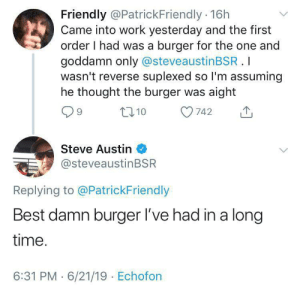 Was the burger on a WHOLE wheat bun? Ok I'll leave: Friendly @PatrickFriendly 16h  Came into work yesterday and the first  order I had was a burger for the one and  goddamn only @steveaustinBSR .I  wasn't reverse suplexed so I'm assuming  he thought the burger was aight  L10  742  Steve Austin  @steveaustinBSR  Replying to @PatrickFriendly  Best damn burger I've had in a long  time.  6:31 PM 6/21/19 Echofon Was the burger on a WHOLE wheat bun? Ok I'll leave