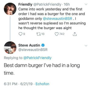 Was the burger on a WHOLE wheat bun? Ok I'll leave: Friendly @PatrickFriendly 16h  Came into work yesterday and the first  order I had was a burger for the one and  goddamn only @steveaustinBSR.I  wasn't reverse suplexed so I'm assuming  he thought the burger was aight  t10  742  Steve Austin  @steveaustinBSR  Replying to @PatrickFriendly  Best damn burger l've had in a long  time.  6:31 PM 6/21/19 Echofon Was the burger on a WHOLE wheat bun? Ok I'll leave