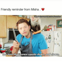 Definitely, Memes, and Supernatural: Friendly reminder from Misha .  IG@demonicwinchester  You turn thatfrown upside down,  sad clown  ou turn thatrown upSide down, sad Cowwn Misha is like if you don't turn that frown upside down in gonna stab you. 🤣 @demonicwinchester is definitely in my top favorite supernatural accounts