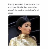 Girl Memes, Single, and How: friendly reminder it doesn't matter how  much you think he likes you cuz he  doesn't like you that much if you're still  single Oh