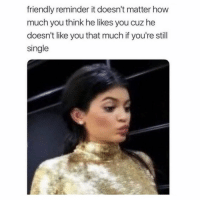 Funny, Memes, and Single: friendly reminder it doesn't matter how  much you think he likes you cuz he  doesn't like you that much if you're still  single SarcasmOnly
