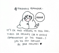 Sad, Wholesome, and Three: FRIENDLY REMINDER  sh  IT S OK AND NORMAL TO FEEL SAD,  TIRED OR GRUMPY (OR A LOVELy  CoMeINAION OF THE THREE...)  you'KE NOT DEFINED  8y YOUR FEEUNGS V <p>Wholesome reminder 🤗</p>