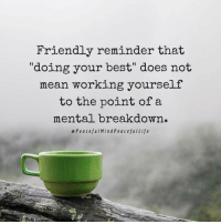 """Best, Mean, and Working: Friendly reminder that  """"doing your best"""" does not  mean working yourself  to the point ofa  mental breakdown.  ePeacefuIMindPeacefullife"""