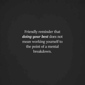 Best, Mean, and Working: Friendly reminder that  doing your best does not  mean working yourself to  the point of a mental  breakdown.