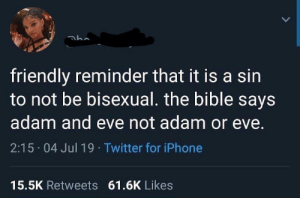 Adam  Eve: friendly reminder that it is a sin  to not be bisexual. the bible says  adam and eve not adam or eve.  2:15 04 Jul 19 Twitter for iPhone  15.5K Retweets 61.6K Likes Adam  Eve