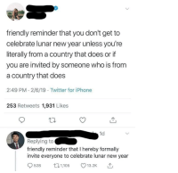 Iphone, New Year's, and Twitter: friendly reminder that you don't get to  celebrate lunar new year unless you're  literally from a country that does or if  you are invited by someone who is from  a country that does  2:49 PM - 2/6/19 Twitter for iPhone  253 Retweets 1,931 Likes  1d  Replying to  friendly reminder that I hereby formally  invite everyone to celebrate lunar new year  528  13.2K Man invites entire world to celebrate holiday