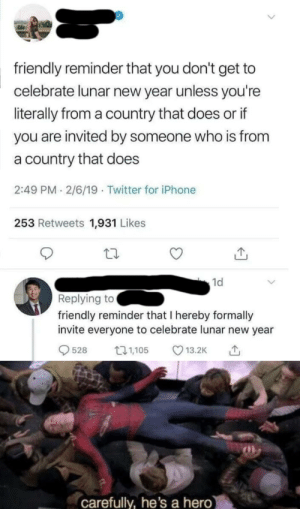 Dank, Iphone, and Memes: friendly reminder that you don't get to  celebrate lunar new year unless you're  literally from a country that does or if  you are invited by someone who is from  a country that does  2:49 PM 2/6/19 Twitter for iPhone  253 Retweets 1,931 Likes  1d  Replying to  friendly reminder that I hereby formally  invite everyone to celebrate lunar new year  528 5 13.2K  carefully, he's a hero Invitation to celebrate lunar new year by BloviateBetting MORE MEMES