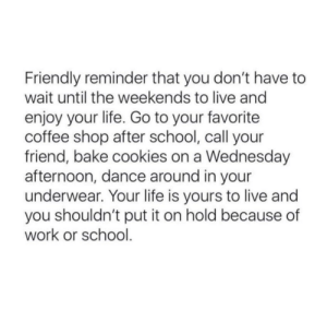 Weekends: Friendly reminder that you don't have to  wait until the weekends to live and  enjoy your life. Go to your favorite  coffee shop after school, call your  friend, bake cookies on a Wednesday  afternoon, dance around in your  underwear. Your life is yours to live and  you shouldn't put it on hold because of  work or school.