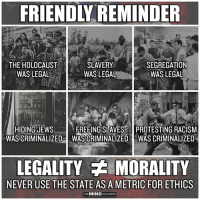 Exactly. Image from The Mind Unleashed.: FRIENDLY REMINDER  THE HOLOCAUST  WASLEGAL  SLAVERY  WAS LEGAL  SEGREGATION  WAS LEGAL  HIDING JEWs  WASCRIMINALIZED  FREEING SLAVES PROTESTING RACISM  WAS CRIMINALIZED IWAS CRIMINALIZED  LEGALITY MORALITY  NEVER USE THE STATE AS A METRIC FOR ETHICS  THEMIND UNLEASHED Exactly. Image from The Mind Unleashed.