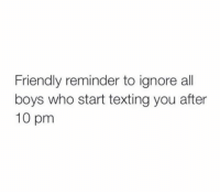 Texting, Boys, and Who: Friendly reminder to ignore all  boys who start texting you after  10 pm