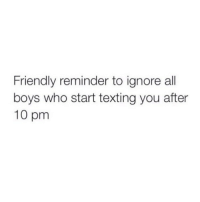 Memes, Texting, and Boys: Friendly reminder to ignore all  boys who start texting you after  10 pm Amen. Follow @confessionsofablonde @confessionsofablonde @confessionsofablonde @confessionsofablonde