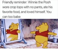 Afternoon Funny Memes 34 Pics: Friendly reminder: Winnie the Pooh  wore crop tops with no pants, ate his  favorite food, and loved himself. You  can too babe Afternoon Funny Memes 34 Pics