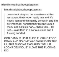 "Family, Food, and Fucking: friendlyneighbourhoodpizzaman:  friendlyneighbourhoodpizzaman:  Jesus fuck okay so I'm a waitress at this  restaurant that's open really late and it's  nearly 1am and this family comes in and I'm  so tired that I handed their BLIND SON a  menu and he's like ""ah... thank you... I'lI  just... read this"" in a serious voice and I  fucking snorted  GOD DAMN IT I PUT THEIR FUCKING FOOD  DOWN AND NO ONE WAS TALKING SO THIS  LIL SHIT FUCKING EXCLAIMS ""WELL IT  LOOKS DELICIOUS"" I LOVE THIS FUCKING  KID This blind kids optimistic approach."