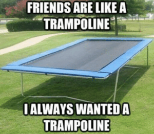 lol-support:  Friends are like a trampoline: FRIENDS ARE LIKE A  TRAMPOLINE  IALWAYS WANTED A  TRAMPOLINE lol-support:  Friends are like a trampoline