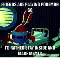 Who needs sunlight anyway?: FRIENDS ARE PLAYING POKEMON  GO  l I'D RATHER STAY INSIDE AND  MAKE MEMES Who needs sunlight anyway?