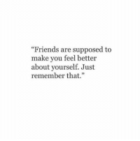 """Friends are supposed to  make you feel better  about yourself. Just  remember that."" https://t.co/CBAnaiYedO"