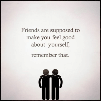 Feelsgood: Friends are supposed to  make you feel good.  about yourself  remember that.