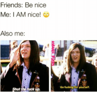 Friends, Fucking, and Memes: Friends: Be nice  Me: I AM nice!  Also me  Go fucking fist yourself.  Shut the luck up.