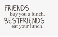 Friends, You, and Eat: FRIENDS  buy you a lunch.  BESTFRIENDS  eat your lunch.