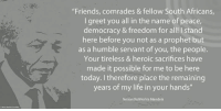 "Memes, Nelson Mandela, and South Africa: ""Friends, comrades & fellow South Africans,  I greet you all in the name of peace,  democracy & freedom for all! stand  here before you not as a prophet but  as a humble servant of you, the people.  Your tireless & heroic sacrifices have  made it possible for me to be here  today. therefore place the remaining  years of my life in your hands""  Nelson Rolihlahla Mandela ""Friends, comrades and fellow South Africans, I greet you all in the name of peace, democracy and freedom for all! I stand here before you not as a prophet but as a humble servant of you, the people. Your tireless and heroic sacrifices have made it possible for me to be here today. I therefore place the remaining years of my life in your hands."" ~ Nelson Mandela in his 1st speech after his release, City Hall, Cape Town, South Africa, 11 February 1990 #LivingTheLegacy #MadibaRemembered #27for27   www.nelsonmandela.org www.mandeladay.com archive.nelsonmandela.org"