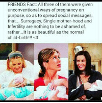 surrogacy: FRIENDS Fact: All three of them were given  unconventional ways of pregnancy on  purpose, so as to spread social messages,  that... Surrogacy, Single mother-hood and  Infertility are nothing to be ashamed of,  rather... It is as beautiful as the normal  child-birth!!! <3