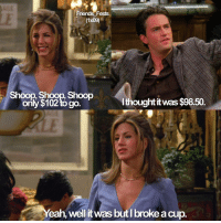 Friends, Memes, and 🤖: Friends Fests  (1x09)  Shoop, Shoop, Shoop  only $102 to go  Ithought it was $98.50.  eah, well itwas but l broke a cup. Oh Rach 😂 - - Keep following me @friends_fests for more friends posts 🌏