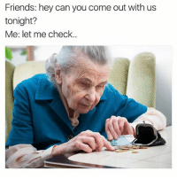 Friends, Fucking, and Memes: Friends: hey can you come out with us  tonight?  Me: let me check. Does anyone have any of those coin rolls? (Rp from the fucking hysterical @girlsthinkimfunny ❤️😂❤️😂)