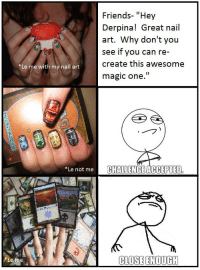 "Friends, Magic, and Nail Art: Friends- ""Hey  Derpina! Great nail  art. Why don't you  see if you can re-  create this awesome  magic one.""  Le me with my nail art  Le not me  CHALLENGEACCEPTED  CLOSE ENOUGH  Le me"