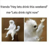 "Friends, Fucking, and Memes: friends-""Hey lets drink this weekend""  me-""Lets drink right now"" RIGHT THIS FUCKING SECOND. Walk out of work, leave your kids, crash your car.... idgaf... who wants to blackout in PB? 😂😂"