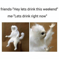 "Friends, Memes, and Waiting...: friends-""Hey lets drink this weekend""  me-""Lets drink right now"" What are you waiting for? Correction! What are WE waiting for? 😝😝😝😝 @galwithnojob"