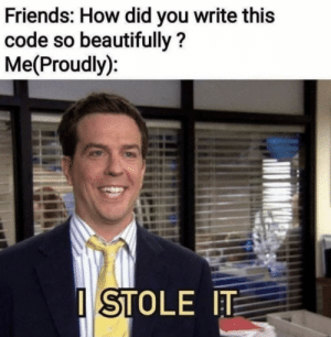 Be Like, Friends, and How: Friends: How did you write this  code so beautifully?  Me(Proudly):  STOLE IT Sometimes it be like that