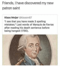 "💀💀💀: Friends, I have discovered my new  patron saint  Klaas Meijer @klaasm67  ""I see that you have made 3 spelling  mistakes."" Last words of Marquis de Favras  after reading his death sentence before  being hanged (1790) 💀💀💀"