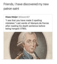 "spirit animal: Friends, I have discovered my new  patron saint  Klaas Meijer @klaasm67  ""I see that you have made 3 spelling  mistakes."" Last words of Marquis de Favras  after reading his death sentence before  being hanged (1790) spirit animal"