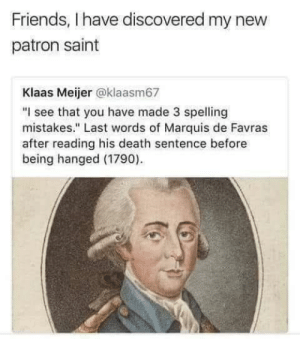 "My spirit animal.: Friends, I have discovered my new  patron saint  Klaas Meijer @klaasm67  ""I see that you have made 3 spelling  mistakes."" Last words of Marquis de Favras  after reading his death sentence before  being hanged (1790) My spirit animal."