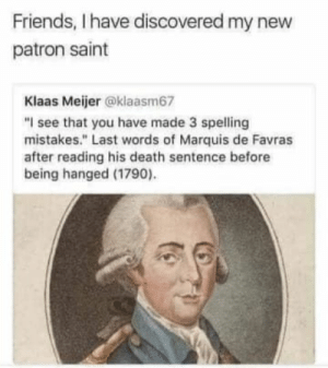 "21 Absolute Legends Who Deserve Your Admiration And Praise: Friends, I have discovered my new  patron saint  Klaas Meijer @klaasm67  ""I see that you have made 3 spelling  mistakes."" Last words of Marquis de Favras  after reading his death sentence before  being hanged (1790) 21 Absolute Legends Who Deserve Your Admiration And Praise"