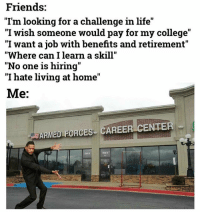 "College, Friends, and Life: Friends:  ""I'm looking for a challenge in life  I wish someone would pay for my college  ""I want a job with benefits and retirement""  Where can I learn a skill""  ""No one is hiring""  I hate living at home  Me:  ARMED FORCES CAREER CENTER Just saying. My recruiter friends feel free to drop your info in the comments"