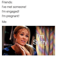 Memes, 🤖, and Repost: Friends:  I've met someone!  I'm engaged!  I'm pregnant!  Me  @betch memes  Sorry Oh, geez, are you going to be okay? repost from @betchmemes 😂😂 @betchmemes @betchmemes