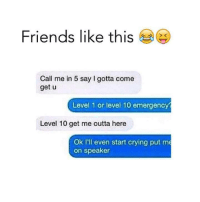 Crying, Friends, and Memes: Friends like this  Call me in 5 say I gotta come  get u  Level 1 or level 10 emergency  Level 10 get me outta here  Ok I'll even start crying put me  on speaker