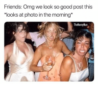 Friends, Memes, and Omg: Friends: Omg we look so good post this  looks at photo in the morning*  TheHornyNun Oh the accuracy 💀 hotassmess