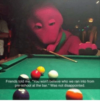 """I love you, you love me. I'm a pool shark, give me your money. Follow @9gag barney: Friends told me, """"You won't believe who we ran into from  pre-school at the bar."""" Was not disappointed. I love you, you love me. I'm a pool shark, give me your money. Follow @9gag barney"""