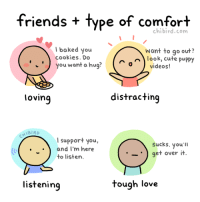 Baked, Cookies, and Cute: friends + type of comfort  chibird.com  baked you  cookies. Do  Want to go out?  look, cute puppy  you want a hug?  0  videos!  lovinq  distracting  support you,  and I'm here  to listern  Sucks. you'Il  · · get over it  listening  tough love My friends have different styles of comforting… some work for me better than others, haha. http://chibird.com