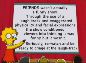 True shib bruh: FRIENDS wasn't actually  a funny show.  Through the use of a  laugh-track and exaggerated  physicality and facial expressions,  the show conditioned  viewers into thinking it was  funny but it wasn't.  Seriously, re-watch and be  ready to cringe at the laugh-track. True shib bruh