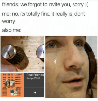 Friends, Kanye, and Life: friends: we forgot to invite you, sorry :(  me: no, its totally fine. it really is, dont  Worry  also me  THE LIFE OF  THE LIFE OF  THE LIFE OF  Real Friends  Kanye West  PABLO  PABLO  PABLO  PABLO  PABLO  THE LIFE OF  PABLO