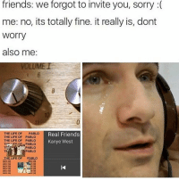 Memes, Real Friends, and The Life of Pablo: friends: we forgot to invite you, sorry  me: no, its totally fine. it really is, dont  Worry  also me:  Real Friends  THE LIFE OF PABLO  THE LIFE OF PABLO  THE LIFE OF PABLO  Kanye West  e PABLO  PABLO  THE LIFE OF  PABLO i never get invited anywhere and when i do get invited places my parents wont let me go :--