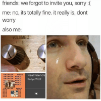 """Funny, Real Friends, and The Life of Pablo: friends: we forgot to invite you, sorry  me: no, its totally fine. itreally is, dont  Worry  also me  LUME I  THE LIFE OF  PABLO  Real Friends  THE LIFE OF PABLO  THE LIFE OF PABLO  Kanye West  TPE ICE GEr PABLO  PABLO  THE LIFE OF  PABLO """"Oh, we thought you wouldn't want to come."""""""